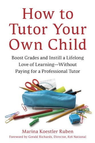 How to Tutor Your Own Child: Boost Grades and Instill a Lifelong Love of Learning--Without Paying for a Professional Tutor