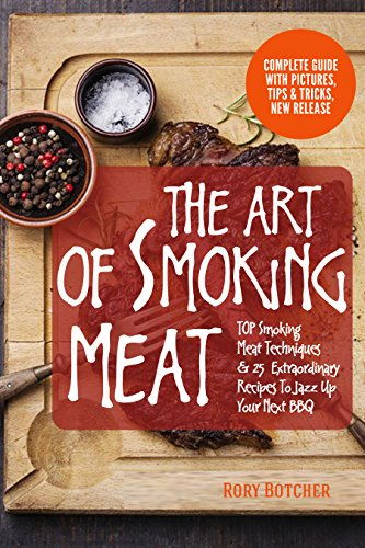 The Art of Smoking Meat: TOP Smoking Meat Techniques & 25  Extraordinary Recipes To Jazz Up Your Next BBQ (Rory's Meat Kitchen) by Rory Botcher