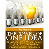 The Power of One Idea - 31 Inspiring Stories of How Ordinary People achieved Extra-ordinary Financial Success from an Ideaby Paul Maxwell