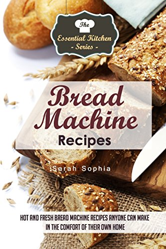 Bread Machine Recipes: Hot and Fresh Bread Machine Recipes Anyone Can Make in the Comfort of Their Own Home (The Essential Kitchen Series) (Volume 82) by Sarah Sophia