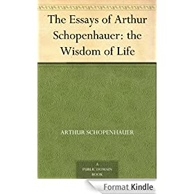 The Essays of Arthur Schopenhauer: the Wisdom of Life (English Edition)