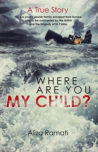 Where Are You My Child?: How a young Jewish family escaped Nazi Europe only to be confronted by the British and the tragedy of SS Patria. PDF