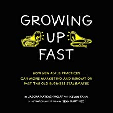 Growing Up Fast: How New Agile Practices Can Move Marketing and Innovation past the Old Business Stalemates (       UNABRIDGED) by Jascha Kaykas-Wolff, Kevin Fann Narrated by Caitlin Graham