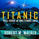 Titanic 2012: Curse of RMS Titanic (       UNABRIDGED) by Robert W. Walker Narrated by Lee Alan