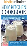The DIY Kitchen Cookbook: How to Make Your Own Clean & Healthy Make-Ahead Mixes, Seasoning Blends, Snacks, Breakfasts, Condiments, Dressings & Drinks