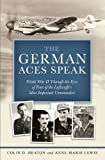 The German Aces Speak: World War II Through the Eyes of Four of the Luftwaffes Most Important Commanders by Heaton, Colin D., Lewis, Anne-Marie (2011) Hardcover