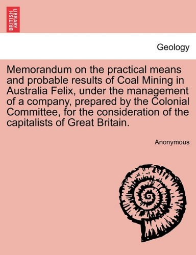 Memorandum on the practical means and probable results of Coal Mining in Australia Felix, under the management of a company, prepared by the Colonial ... of the capitalists of Great Britain.
