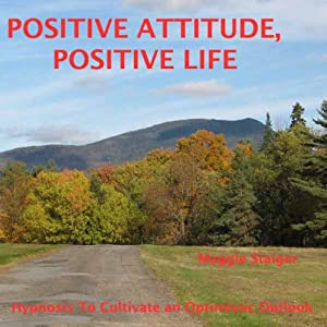 Positive Attitude, Positive Life: Hypnosis to Cultivate an Optimistic Outlook | [Maggie Staiger]