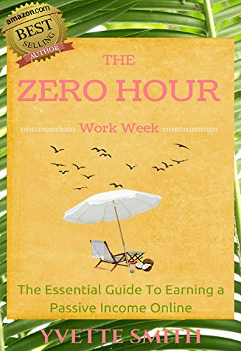 Zero Hour Work Week: The Essential Guide To Earning a Passive Income Online
