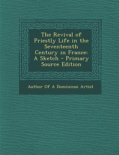 The Revival of Priestly Life in the Seventeenth Century in France: A Sketch - Primary Source Edition