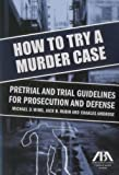 How to Try a Murder Case: Pretrial and Trial Guidelines for Prosecution and Defense