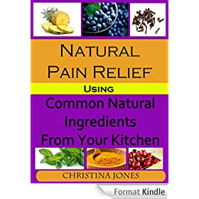 Natural Pain Relief Using Common Natural Ingredients in Your Kitchen (English Edition)