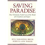 Saving Paradise: How Christianity Traded Love of This World for Crucifixion and Empire ~ Rita Nakashima Brock