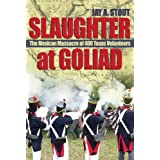Slaughter at Goliad: The Mexican Massacre of 400 Texas Volunteers ~ Jay A. Stout