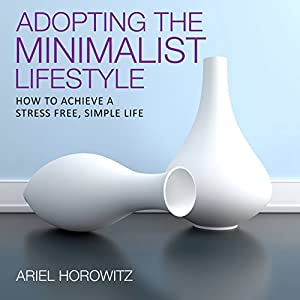 Adopting the Minimalist Lifestyle: How to Achieve a Stress Free, Simple Life | [Ariel Horowitz]