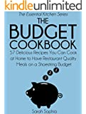 The Budget Cookbook: 57 Delicious Recipes You Can Cook at Home to Have Restaurant Quality Meals on a Shoestring Budget (The Essential Kitchen Series Book 13)