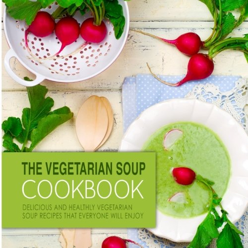 The Vegetarian Soup Cookbook: Delicious and Healthy Vegetarian Soup Recipes that Everyone Will Enjoy (Vegetarian Soup Recipe Book compare prices)