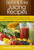 Juicing Recipes: Nutrition Rich, Simple And Easy To Make-Everything You Need To Get The Most From This Diet (Quick & Easy Recipes)