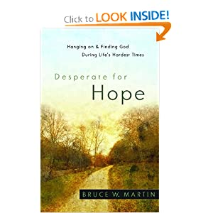 Desperate for Hope: Hanging on and Finding God during Life's Hardest Times Bruce W. Martin