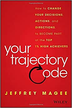 Your Trajectory Code: How To Change Your Decisions, Actions, And Directions, To Become Part Of The Top 1% High Achievers