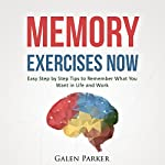 Memory Exercises Now: Easy Step by Step Tips to Remember What You Want in Life and Work | Galen Parker