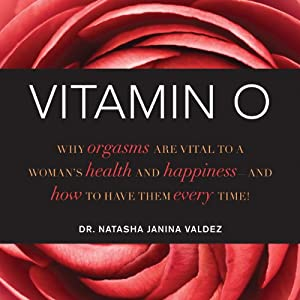 Vitamin O: Why Orgasms are Vital to a Woman's Health and Happiness - and How to Have Them Every Time! | [Dr. Natasha Janina Valdez]