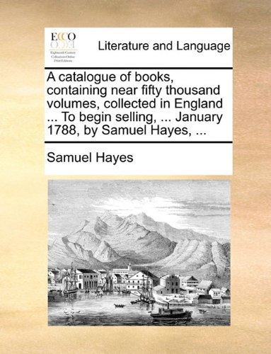 A catalogue of books, containing near fifty thousand volumes, collected in England ... To begin selling, ... January 1788, by Samuel Hayes, ...