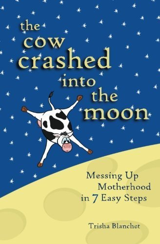 The Cow Crashed into the Moon: Messing up Motherhood in 7 Easy Steps by Trisha Blanchet (2010-11-11)