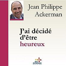 J'ai décidé d'être heureux   Livre audio Auteur(s) : Jean-Philippe Ackermann Narrateur(s) : Jean-Philippe Ackermann