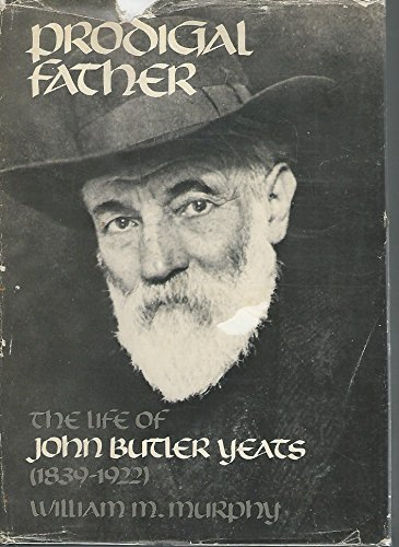 Prodigal Father: The Life of John Butler Yeats, 1839-1922