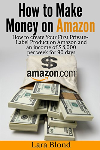 How to make money on Amazon: How to create Your First Private-Label Product on Amazon and an income of $ 5,000 per week for 90 days (Make Money With Amazon compare prices)