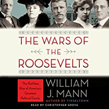 The Wars of the Roosevelts: The Ruthless Rise of America's Greatest Political Family Audiobook by William J. Mann Narrated by Christopher Grove
