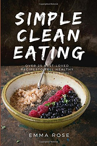 Simple Clean Eating Over 25 Best-Loved Recipes To Feel Healthy and Look Beautiful by Emma Rose