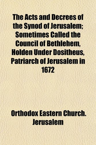 The Acts and Decrees of the Synod of Jerusalem; Sometimes Called the Council of Bethlehem, Holden Under Dositheus, Patriarch of Jerusalem in 1672, Orthodox Eastern Church. Jerusalem