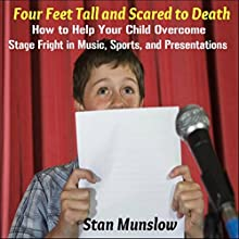 Four Feet Tall and Scared to Death: How to Help Your Child Overcome Stage Fright in Music, Sports, and Presentations Audiobook by Stan Munslow Narrated by Stan Munslow