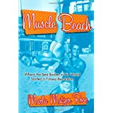Muscle Beach: Where the best Bodies in the World started a fitness revolution ~ Marla Matzer Rose
