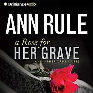 A Rose for Her Grave: And Other True Cases: Ann Rule's Crime Files, Book 1 | [Ann Rule]