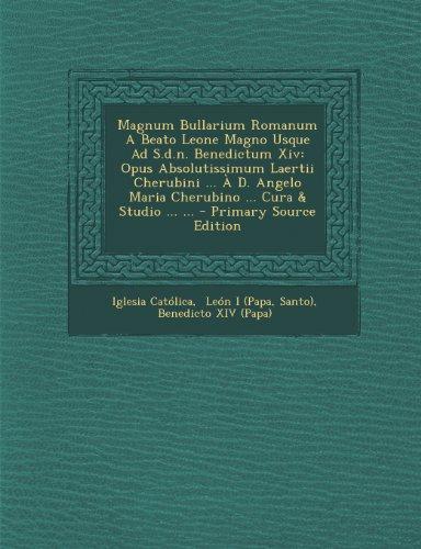 Magnum Bullarium Romanum a Beato Leone Magno Usque Ad S.D.N. Benedictum XIV: Opus Absolutissimum Laertii Cherubini ... A D. Angelo Maria Cherubino ... Cura & Studio ... ...