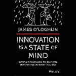 Innovation Is a State of Mind: Simple Strategies to be More Innovative in What You Do | James O'Loghlin