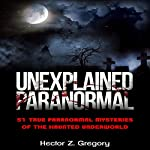Unexplained Paranormal: 51 True Paranormal Mysteries of the Haunted Underworld | Hector Z. Gregory