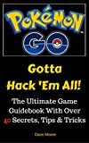 Pokemon GO: Gotta Hack 'Em All! (The Ultimate Game Guidebook With Over 40 Secrets, Tips & Tricks) (English Edition)
