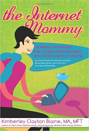 The Internet Mommy: Inspiring Interviews and Stories from Mother's Who Work and Play Online. How Social Networks Influence the Way Moms Make Money, ... Friends, and Raise Kids (The Go-to Mom Book)