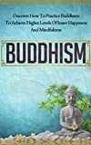 Buddhism - Discover How to Practice Buddhism to Achieve Higher Levels of Inner Happiness and Mindfulness (Yoga, Meditation, Zen, Mindfulness, Inner Peace, Book 7)