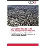La habitabilidad desde una perspectiva subjetiva: Estudio de caso de la AGEB-010-9 del Fraccionamiento Ojo de...