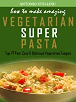 How to Make Amazing Vegetarian Super Pasta