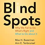Blind Spots: Why We Fail to Do What's Right and What to Do about It   Max H. Bazerman,Ann E. Tenbrunsel