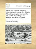Poems on various subjects, religious and moral. By Phillis Wheatley, negro servant to Mr. John Wheatley, of Boston, in New England.