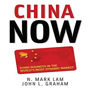 China Now: Doing Business in the World's Most Dynamic Market | [N. Mark Lam, John Graham]