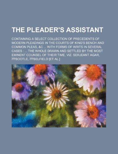 The Pleader's Assistant; Containing a Select Collection of Precedents of Modern Pleadings in the Courts of King's Bench and Common Pleas, &c With ... Most Eminent Counsel of Their Time, Viz. S