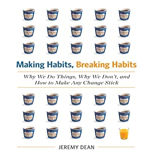 Making Habits, Breaking Habits: Why We Do Things, Why We Don't, and How to Make Any Change Stick | [Jeremy Dean]
